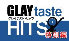 【放送終了】8月17日(土)・18(日)「GLAYtaste HITS特別編」放送