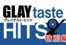 【終了】TERUトークイベントの模様を放送!「GLAYtaste HITS」