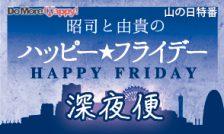 【終了】8月11日 DoMoreHappy!特番「昭司と由貴のハッピー☆フライデー 深夜便」