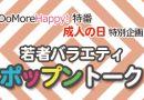 【終了】1月8日 DoMoreHappy!特番「若者バラエティ ポップントーク」