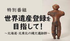 【終了】3月9日 特別番組「世界遺産登録を目指して!~北海道・北東北の縄文遺跡群」